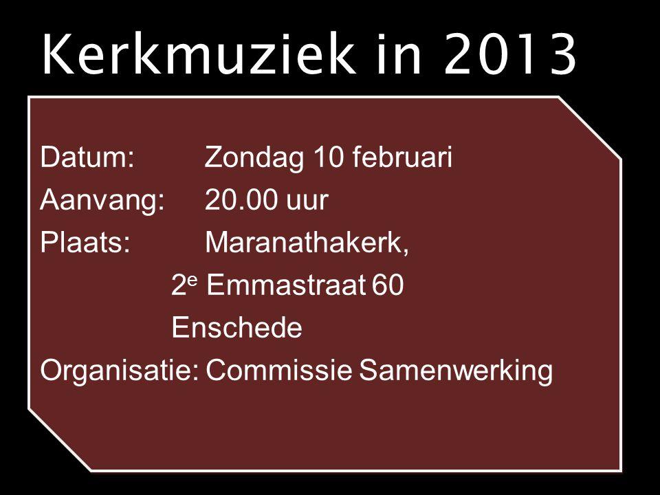 Kerkmuziek in 2013 Datum: Zondag 10 februari Aanvang: 20.00 uur Plaats: Maranathakerk, 2 e Emmastraat 60 Enschede Organisatie: Commissie Samenwerking