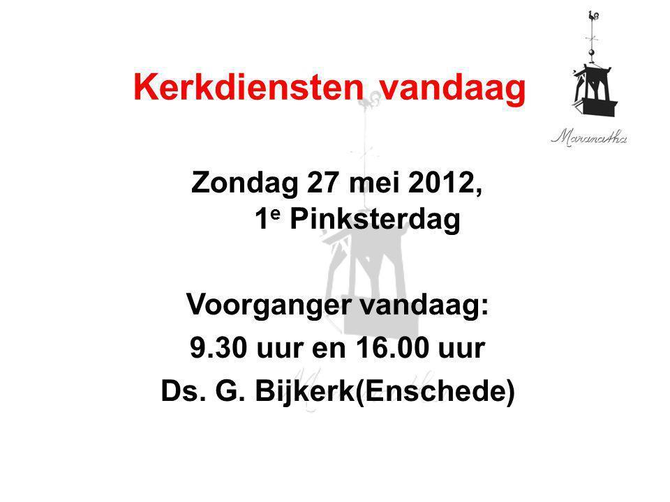 Zondag 27 mei 2012, 1 e Pinksterdag Voorganger vandaag: 9.30 uur en 16.00 uur Ds. G. Bijkerk(Enschede) Kerkdiensten vandaag