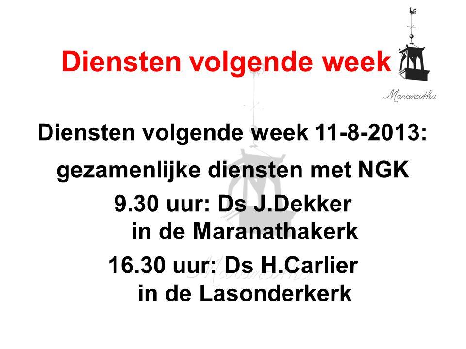 Diensten volgende week 11-8-2013: gezamenlijke diensten met NGK 9.30 uur: Ds J.Dekker in de Maranathakerk 16.30 uur: Ds H.Carlier in de Lasonderkerk Diensten volgende week