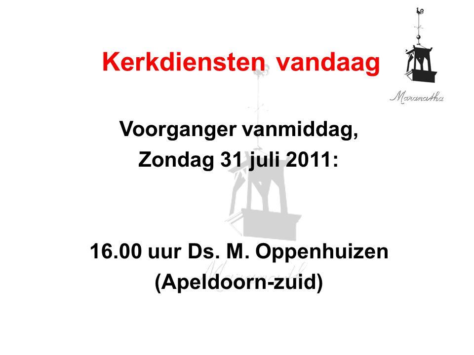 Voorganger vanmiddag, Zondag 31 juli 2011: 16.00 uur Ds. M. Oppenhuizen (Apeldoorn-zuid) Kerkdiensten vandaag