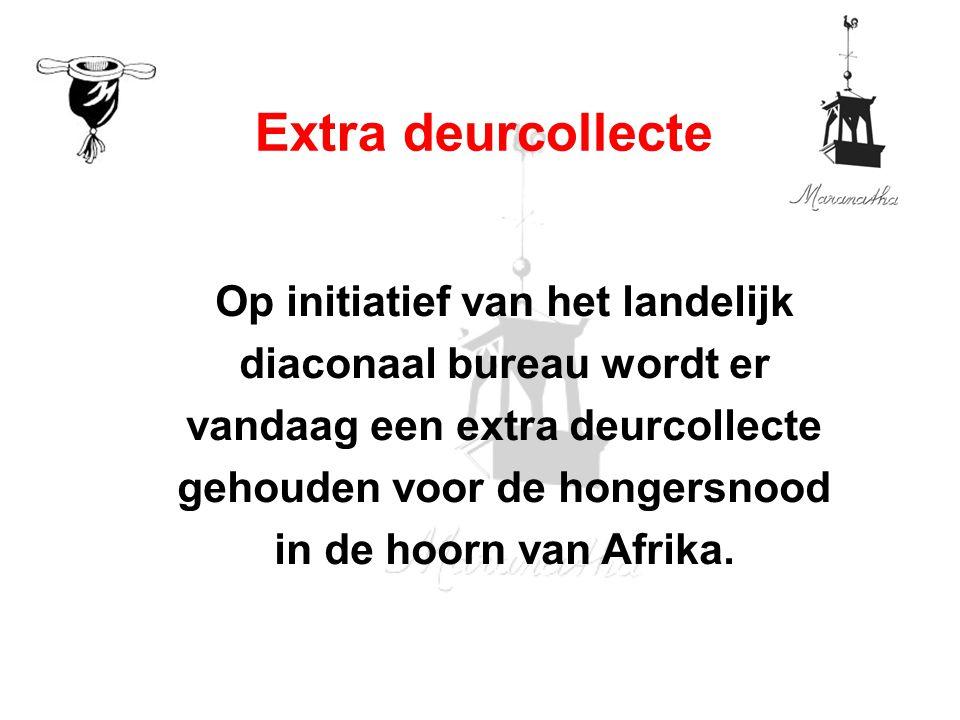 Op initiatief van het landelijk diaconaal bureau wordt er vandaag een extra deurcollecte gehouden voor de hongersnood in de hoorn van Afrika. Extra de