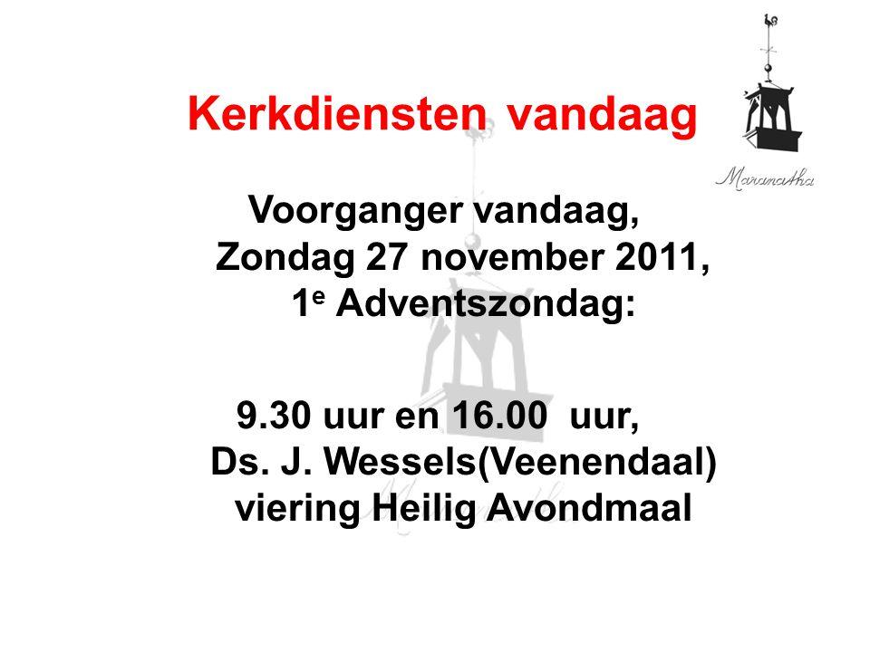 Voorganger vandaag, Zondag 27 november 2011, 1 e Adventszondag: 9.30 uur en 16.00 uur, Ds. J. Wessels(Veenendaal) viering Heilig Avondmaal Kerkdienste