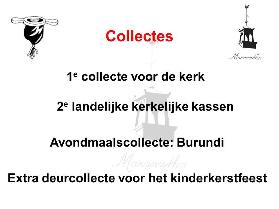 1 e collecte voor de kerk 2 e landelijke kerkelijke kassen Avondmaalscollecte: Burundi Extra deurcollecte voor het kinderkerstfeest Collectes