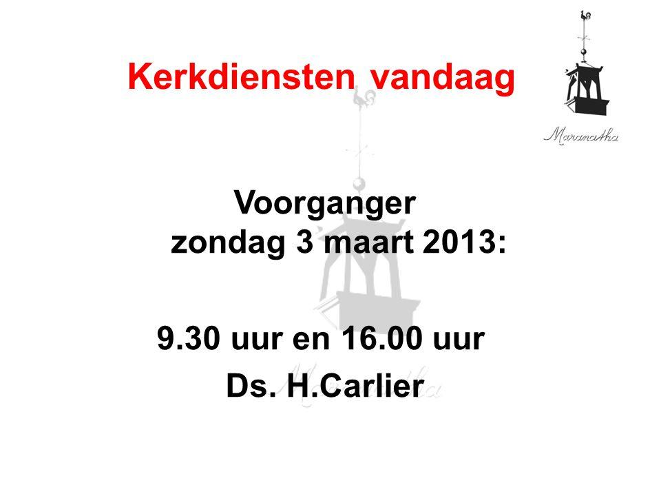 Voorganger zondag 3 maart 2013: 9.30 uur en 16.00 uur Ds. H.Carlier Kerkdiensten vandaag