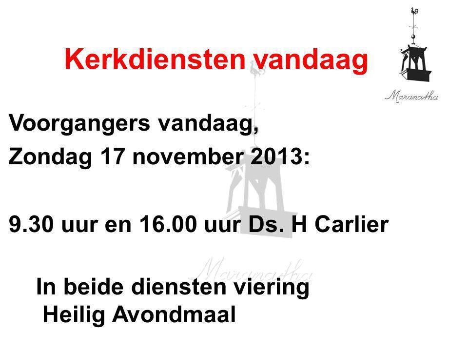 Voorgangers vandaag, Zondag 17 november 2013: 9.30 uur en 16.00 uur Ds. H Carlier In beide diensten viering Heilig Avondmaal Kerkdiensten vandaag