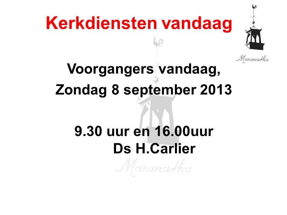 Voorgangers vandaag, Zondag 8 september 2013 9.30 uur en 16.00uur Ds H.Carlier Kerkdiensten vandaag