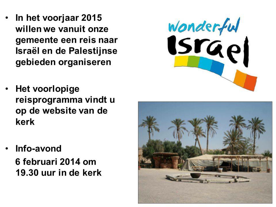In het voorjaar 2015 willen we vanuit onze gemeente een reis naar Israël en de Palestijnse gebieden organiseren Het voorlopige reisprogramma vindt u op de website van de kerk Info-avond 6 februari 2014 om 19.30 uur in de kerk
