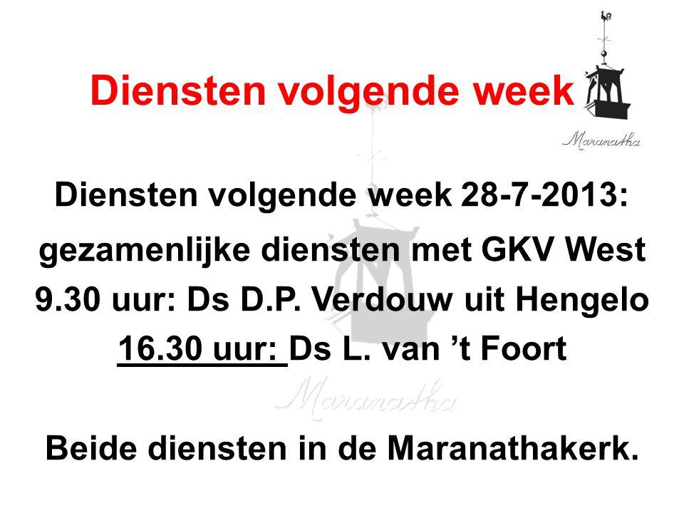 Diensten volgende week 28-7-2013: gezamenlijke diensten met GKV West 9.30 uur: Ds D.P. Verdouw uit Hengelo 16.30 uur: Ds L. van 't Foort Beide dienste