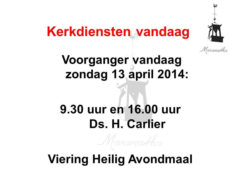 Voorganger vandaag zondag 13 april 2014: 9.30 uur en 16.00 uur Ds. H. Carlier Viering Heilig Avondmaal Kerkdiensten vandaag