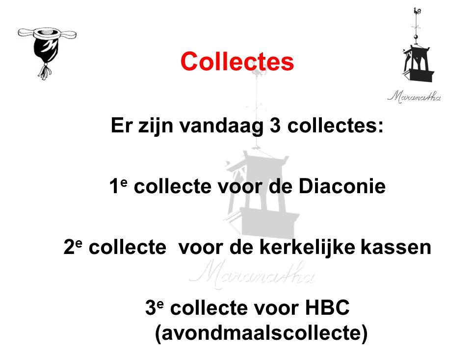 Er zijn vandaag 3 collectes: 1 e collecte voor de Diaconie 2 e collecte voor de kerkelijke kassen 3 e collecte voor HBC (avondmaalscollecte) Collectes