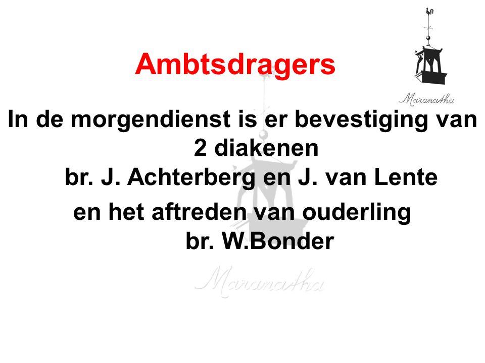 In de morgendienst is er bevestiging van 2 diakenen br. J. Achterberg en J. van Lente en het aftreden van ouderling br. W.Bonder Ambtsdragers