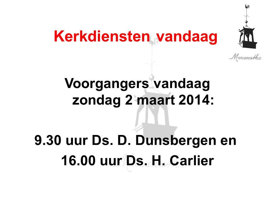 Voorgangers vandaag zondag 2 maart 2014: 9.30 uur Ds. D. Dunsbergen en 16.00 uur Ds. H. Carlier Kerkdiensten vandaag