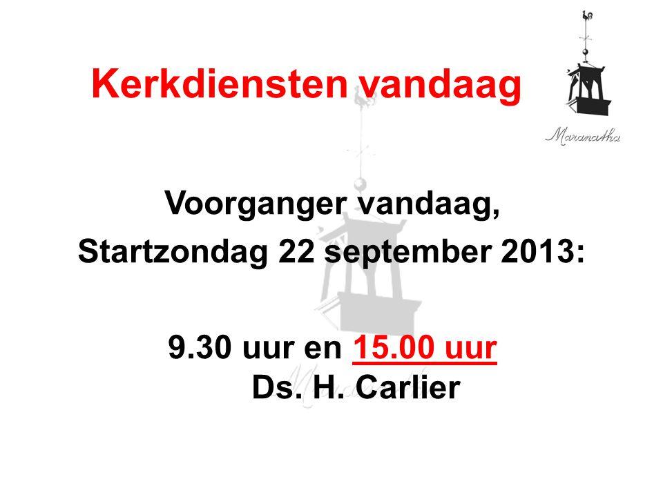 Voorganger vandaag, Startzondag 22 september 2013: 9.30 uur en 15.00 uur Ds. H. Carlier Kerkdiensten vandaag