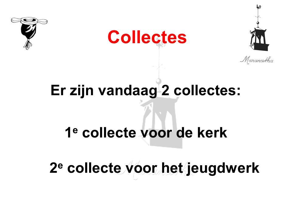 Er zijn vandaag 2 collectes: 1 e collecte voor de kerk 2 e collecte voor het jeugdwerk Collectes