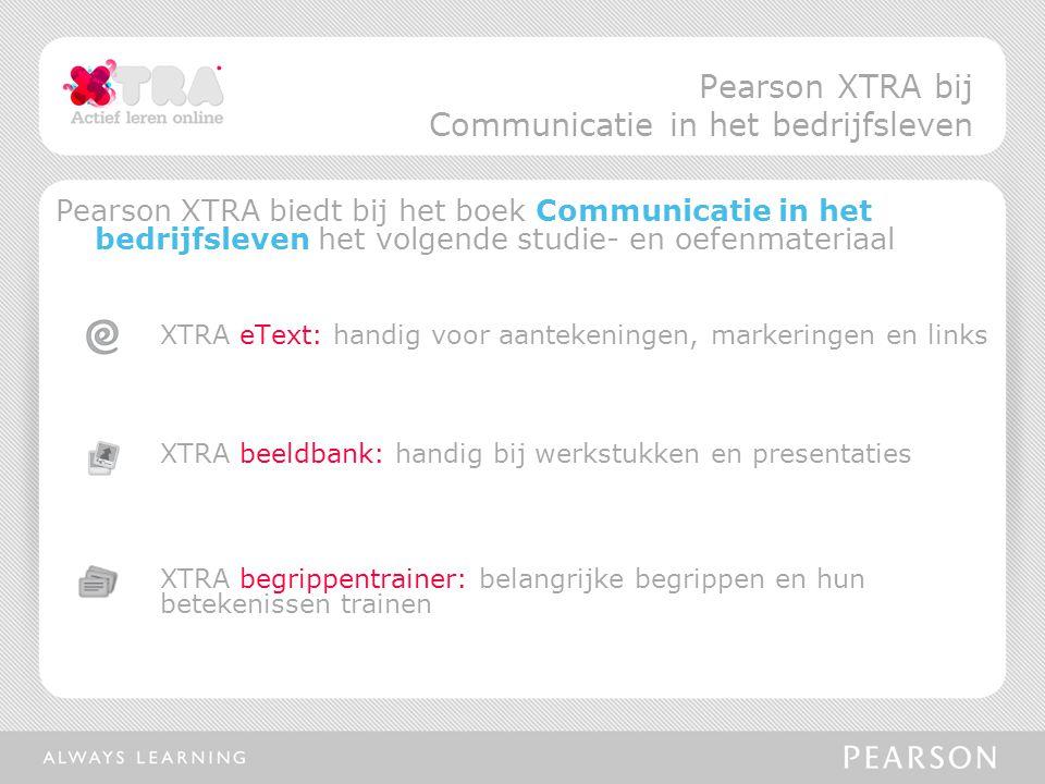 Pearson XTRA biedt bij het boek Communicatie in het bedrijfsleven het volgende studie- en oefenmateriaal XTRA eText: handig voor aantekeningen, markeringen en links XTRA beeldbank: handig bij werkstukken en presentaties XTRA begrippentrainer: belangrijke begrippen en hun betekenissen trainen Pearson XTRA bij Communicatie in het bedrijfsleven
