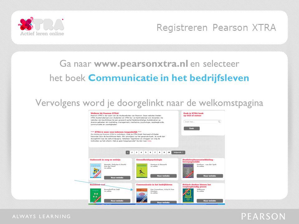 Ga naar www.pearsonxtra.nl en selecteer het boek Communicatie in het bedrijfsleven Vervolgens word je doorgelinkt naar de welkomstpagina Registreren Pearson XTRA