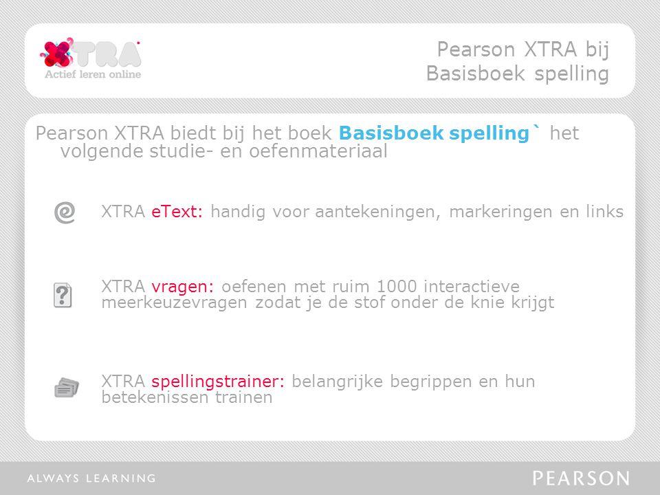 Pearson XTRA biedt bij het boek Basisboek spelling` het volgende studie- en oefenmateriaal XTRA eText: handig voor aantekeningen, markeringen en links XTRA vragen: oefenen met ruim 1000 interactieve meerkeuzevragen zodat je de stof onder de knie krijgt XTRA spellingstrainer: belangrijke begrippen en hun betekenissen trainen Pearson XTRA bij Basisboek spelling