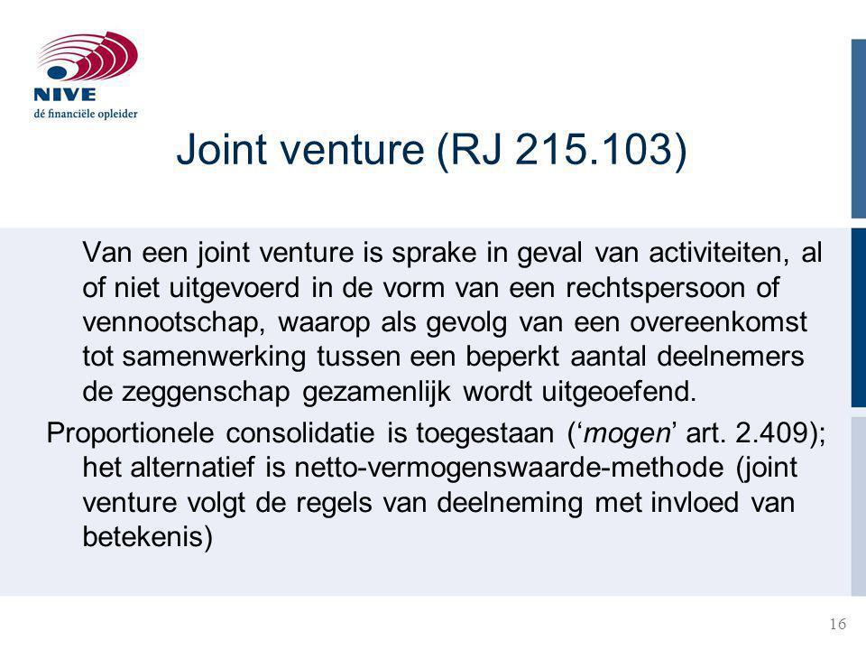 16 Joint venture (RJ 215.103) Van een joint venture is sprake in geval van activiteiten, al of niet uitgevoerd in de vorm van een rechtspersoon of vennootschap, waarop als gevolg van een overeenkomst tot samenwerking tussen een beperkt aantal deelnemers de zeggenschap gezamenlijk wordt uitgeoefend.