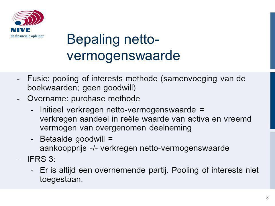 8 Bepaling netto- vermogenswaarde -Fusie: pooling of interests methode (samenvoeging van de boekwaarden; geen goodwill) -Overname: purchase methode -Initieel verkregen netto-vermogenswaarde = verkregen aandeel in reële waarde van activa en vreemd vermogen van overgenomen deelneming -Betaalde goodwill = aankoopprijs -/- verkregen netto-vermogenswaarde -IFRS 3: -Er is altijd een overnemende partij.