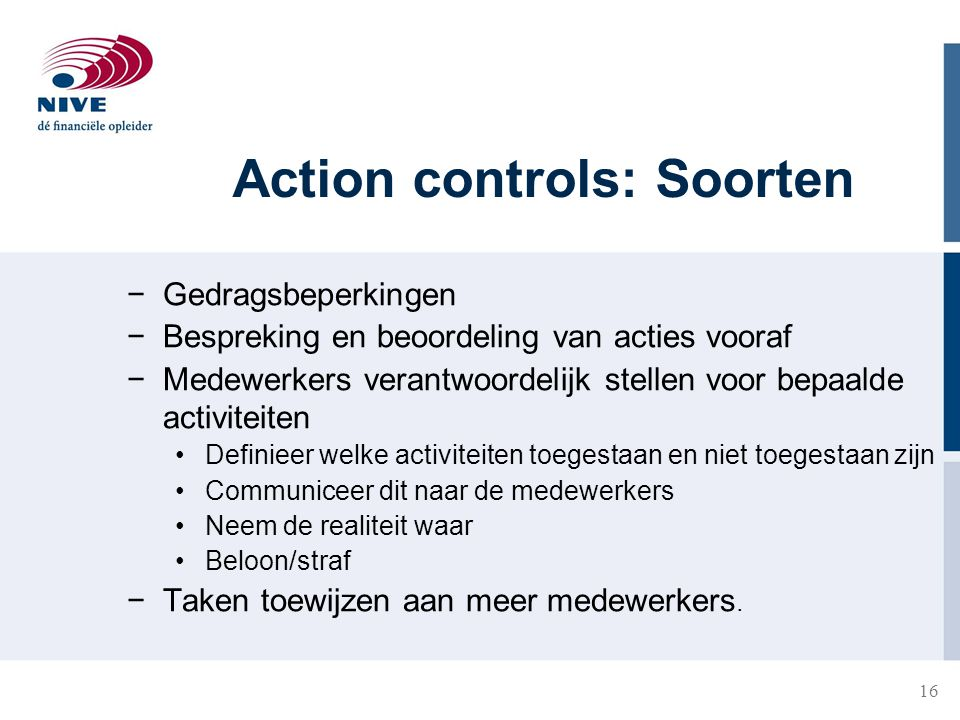 16 Action controls: Soorten −Gedragsbeperkingen −Bespreking en beoordeling van acties vooraf −Medewerkers verantwoordelijk stellen voor bepaalde activ