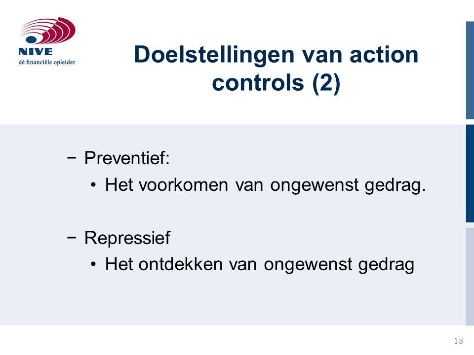 18 −Preventief: Het voorkomen van ongewenst gedrag. −Repressief Het ontdekken van ongewenst gedrag Doelstellingen van action controls (2)