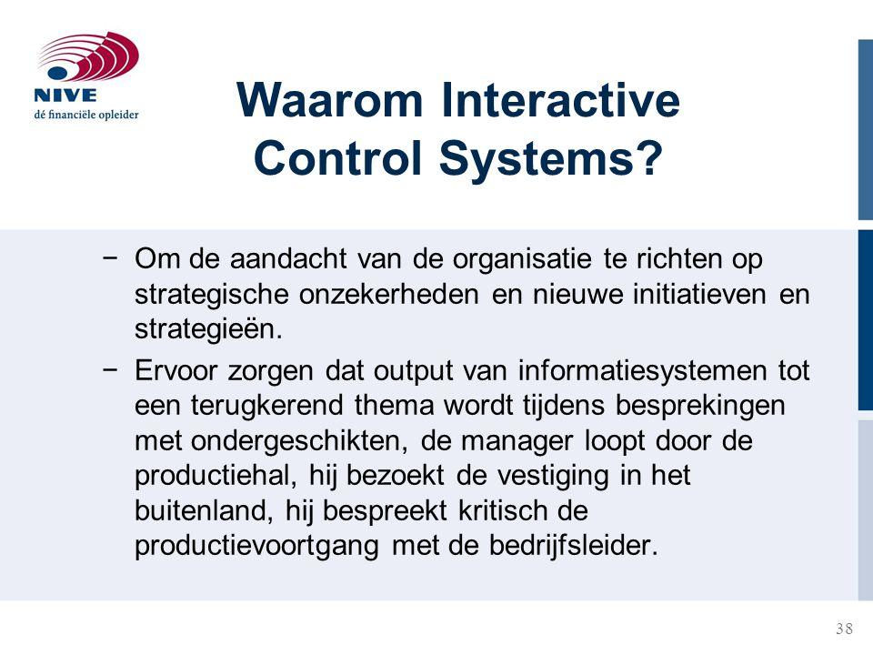 38 Waarom Interactive Control Systems? −Om de aandacht van de organisatie te richten op strategische onzekerheden en nieuwe initiatieven en strategieë
