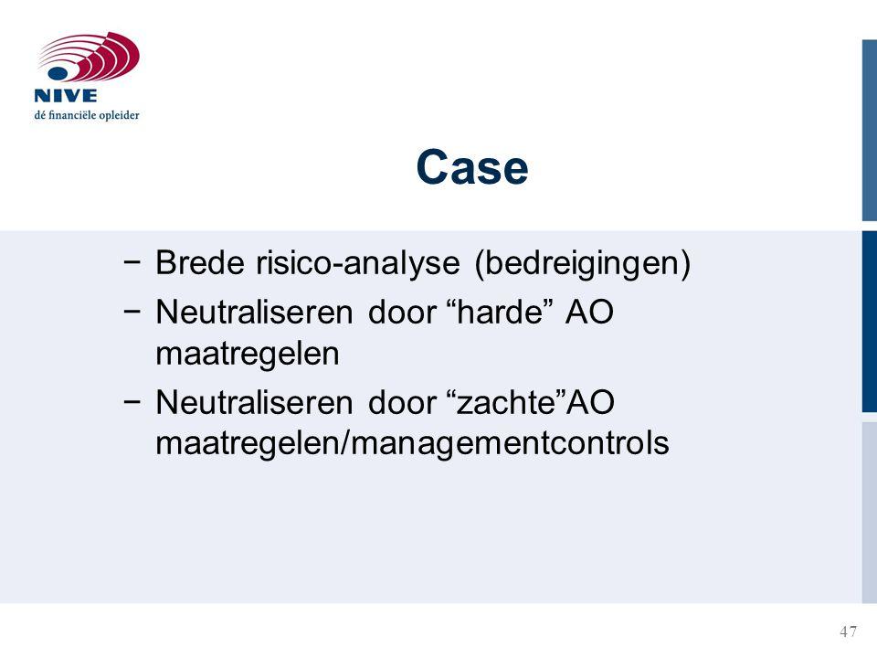 """47 Case −Brede risico-analyse (bedreigingen) −Neutraliseren door """"harde"""" AO maatregelen −Neutraliseren door """"zachte""""AO maatregelen/managementcontrols"""