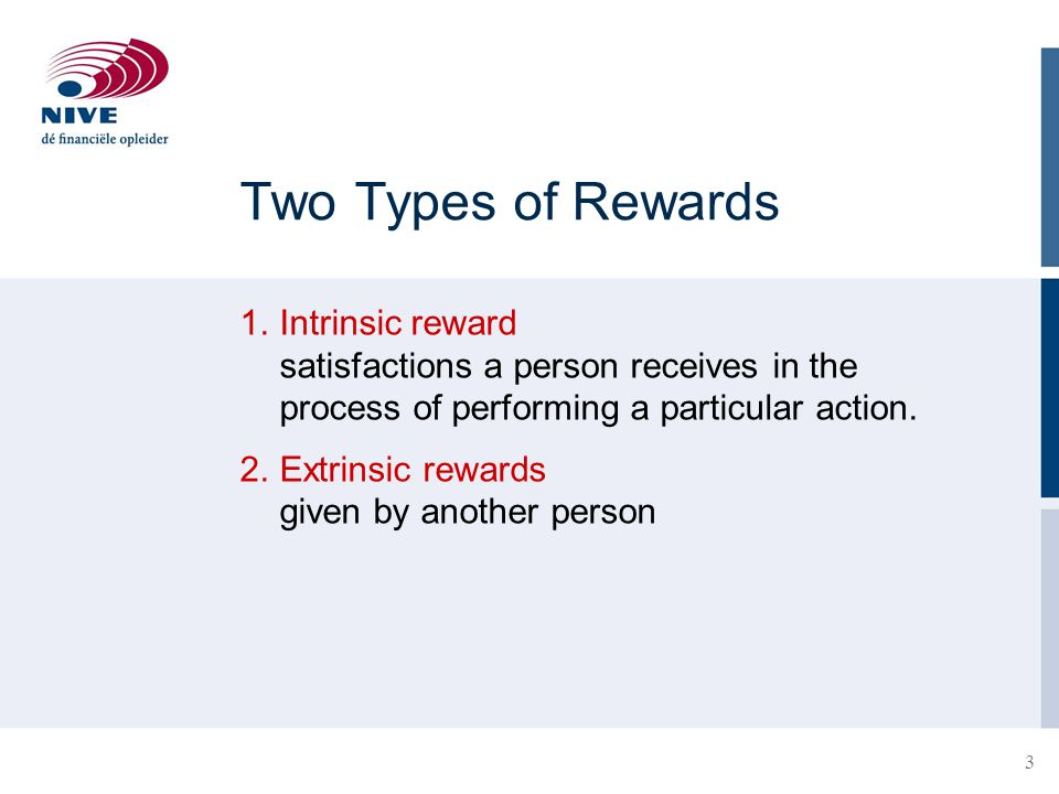 3 Two Types of Rewards 1.Intrinsic reward satisfactions a person receives in the process of performing a particular action. 2.Extrinsic rewards given