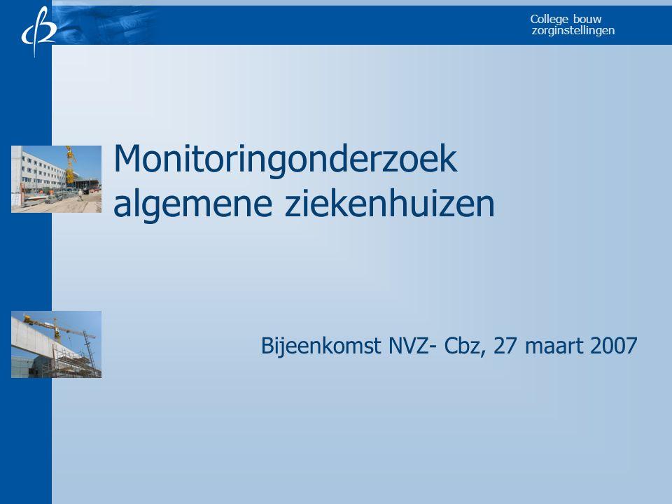 College bouw zorginstellingen Monitoringonderzoek algemene ziekenhuizen Bijeenkomst NVZ- Cbz, 27 maart 2007