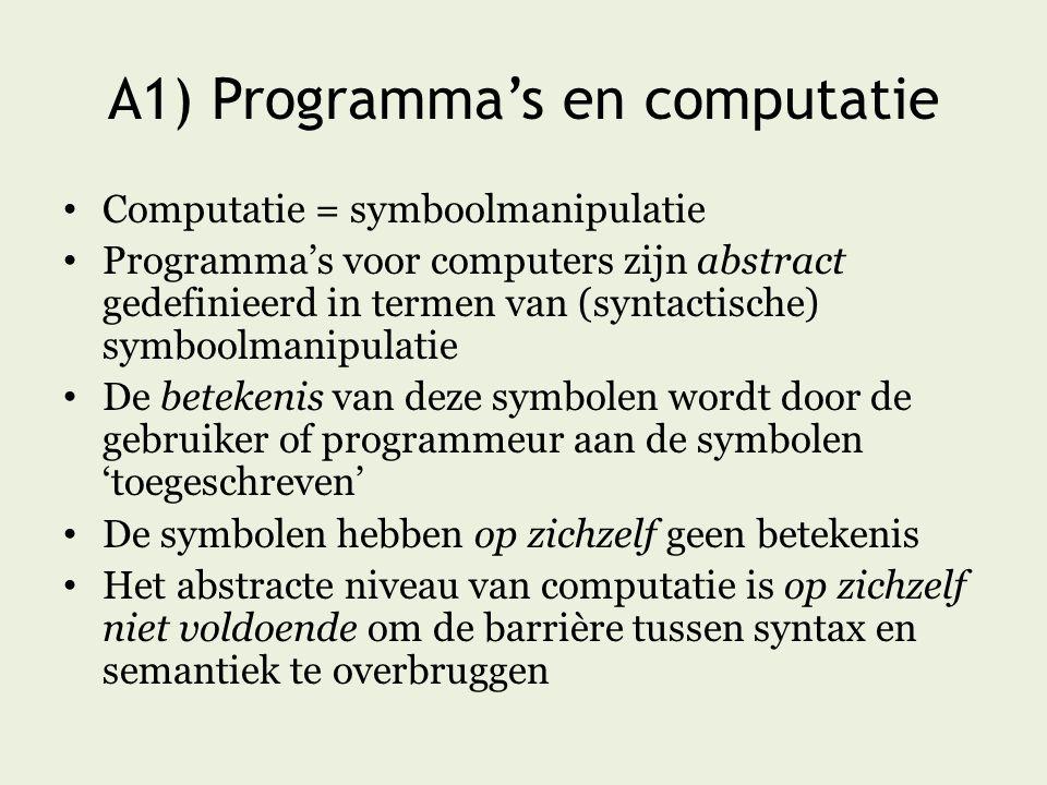 A1) Programma's en computatie Computatie = symboolmanipulatie Programma's voor computers zijn abstract gedefinieerd in termen van (syntactische) symboolmanipulatie De betekenis van deze symbolen wordt door de gebruiker of programmeur aan de symbolen 'toegeschreven' De symbolen hebben op zichzelf geen betekenis Het abstracte niveau van computatie is op zichzelf niet voldoende om de barrière tussen syntax en semantiek te overbruggen