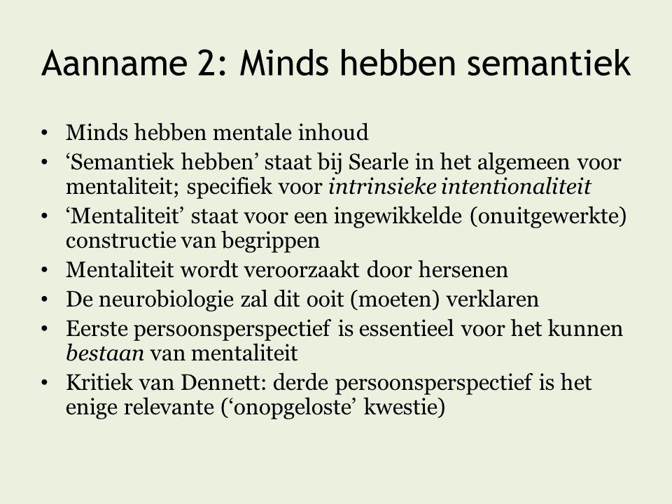 Aanname 2: Minds hebben semantiek Minds hebben mentale inhoud 'Semantiek hebben' staat bij Searle in het algemeen voor mentaliteit; specifiek voor intrinsieke intentionaliteit 'Mentaliteit' staat voor een ingewikkelde (onuitgewerkte) constructie van begrippen Mentaliteit wordt veroorzaakt door hersenen De neurobiologie zal dit ooit (moeten) verklaren Eerste persoonsperspectief is essentieel voor het kunnen bestaan van mentaliteit Kritiek van Dennett: derde persoonsperspectief is het enige relevante ('onopgeloste' kwestie)