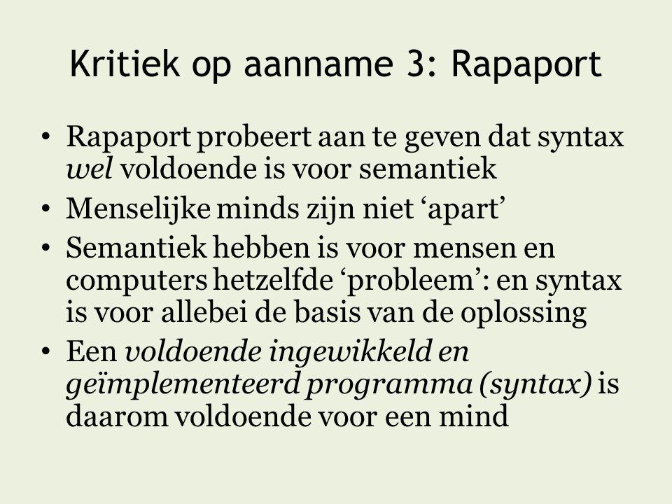 Kritiek op aanname 3: Rapaport Rapaport probeert aan te geven dat syntax wel voldoende is voor semantiek Menselijke minds zijn niet 'apart' Semantiek hebben is voor mensen en computers hetzelfde 'probleem': en syntax is voor allebei de basis van de oplossing Een voldoende ingewikkeld en geïmplementeerd programma (syntax) is daarom voldoende voor een mind