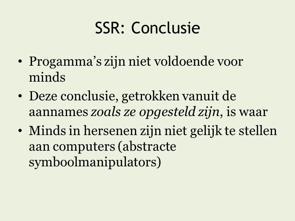 SSR: Conclusie Progamma's zijn niet voldoende voor minds Deze conclusie, getrokken vanuit de aannames zoals ze opgesteld zijn, is waar Minds in hersenen zijn niet gelijk te stellen aan computers (abstracte symboolmanipulators)