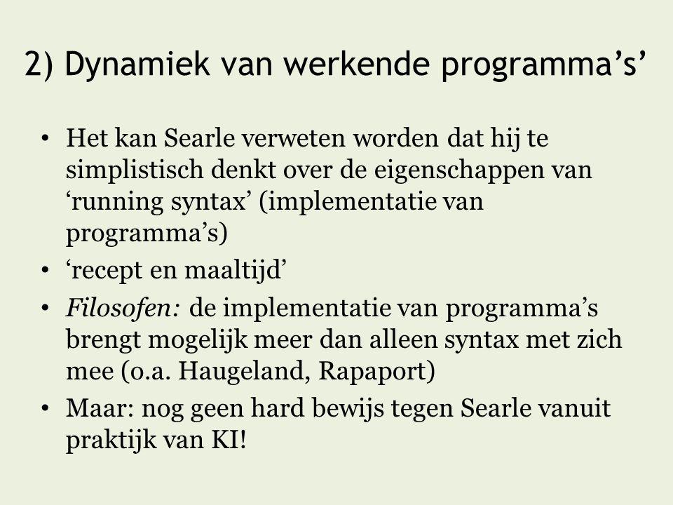 2) Dynamiek van werkende programma's' Het kan Searle verweten worden dat hij te simplistisch denkt over de eigenschappen van 'running syntax' (implementatie van programma's) 'recept en maaltijd' Filosofen: de implementatie van programma's brengt mogelijk meer dan alleen syntax met zich mee (o.a.