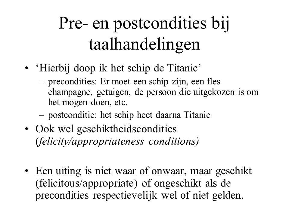 Pre- en postcondities bij taalhandelingen 'Hierbij doop ik het schip de Titanic' –precondities: Er moet een schip zijn, een fles champagne, getuigen,