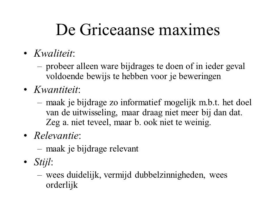 De Griceaanse maximes Kwaliteit: –probeer alleen ware bijdrages te doen of in ieder geval voldoende bewijs te hebben voor je beweringen Kwantiteit: –m