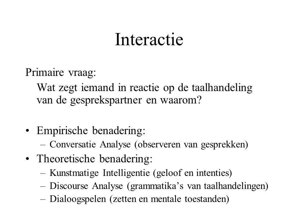 Interactie Primaire vraag: Wat zegt iemand in reactie op de taalhandeling van de gesprekspartner en waarom? Empirische benadering: –Conversatie Analys