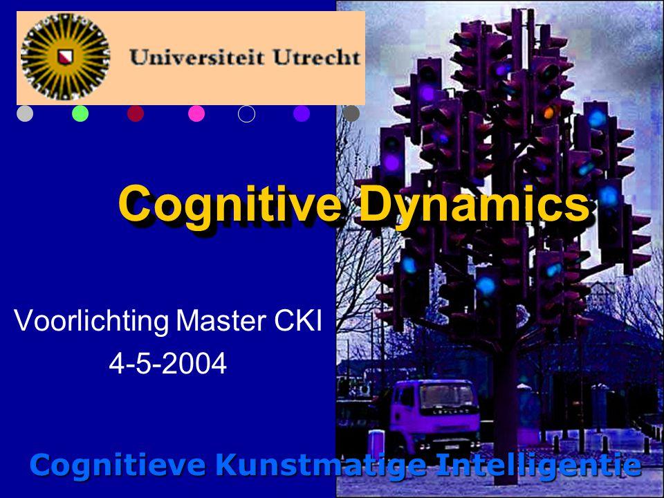 Cognitive Dynamics Voorlichting Master CKI 4-5-2004 Cognitieve Kunstmatige Intelligentie
