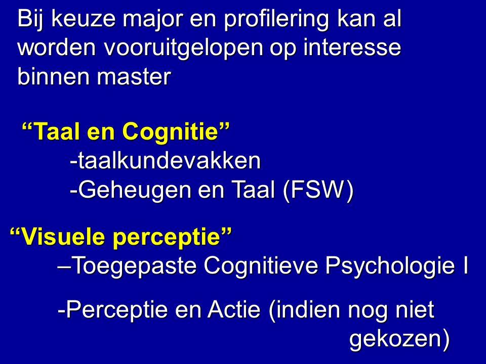 Bij keuze major en profilering kan al worden vooruitgelopen op interesse binnen master Taal en Cognitie -taalkundevakken -Geheugen en Taal (FSW) Visuele perceptie –Toegepaste Cognitieve Psychologie I -Perceptie en Actie (indien nog niet gekozen)
