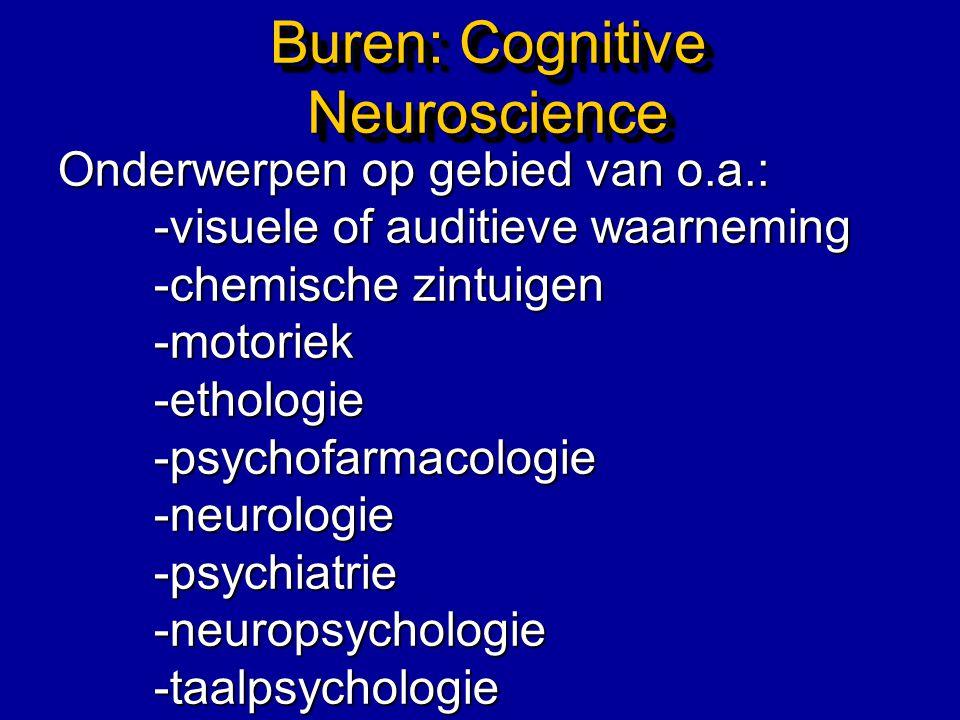 Buren: Cognitive Neuroscience Onderwerpen op gebied van o.a.: -visuele of auditieve waarneming -chemische zintuigen -motoriek-ethologie-psychofarmacol