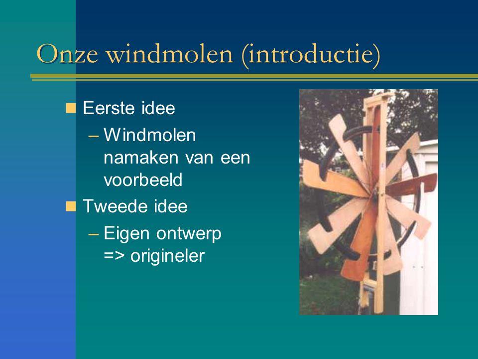 Onze windmolen (introductie) Eerste idee –Windmolen namaken van een voorbeeld Tweede idee –Eigen ontwerp => origineler