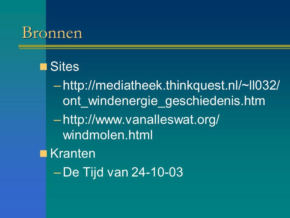 Bronnen Sites –http://mediatheek.thinkquest.nl/~ll032/ ont_windenergie_geschiedenis.htm –http://www.vanalleswat.org/ windmolen.html Kranten –De Tijd v
