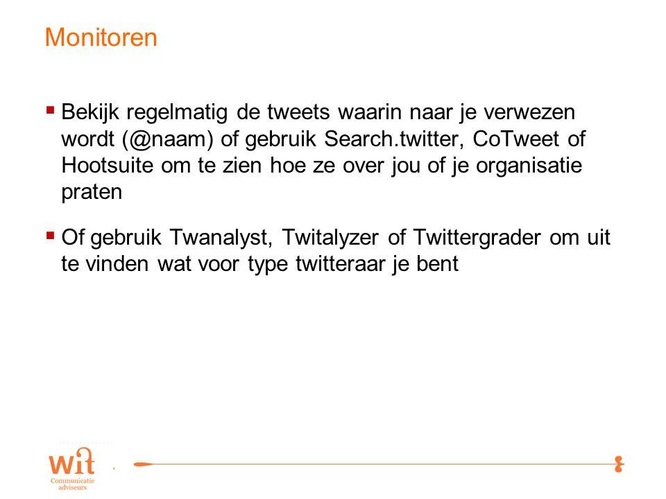 17 Monitoren  Bekijk regelmatig de tweets waarin naar je verwezen wordt (@naam) of gebruik Search.twitter, CoTweet of Hootsuite om te zien hoe ze over jou of je organisatie praten  Of gebruik Twanalyst, Twitalyzer of Twittergrader om uit te vinden wat voor type twitteraar je bent
