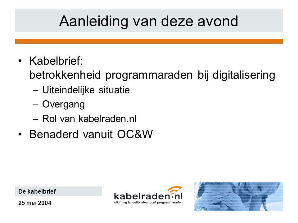 25 mei 2004 De kabelbrief Aanleiding van deze avond Kabelbrief: betrokkenheid programmaraden bij digitalisering –Uiteindelijke situatie –Overgang –Rol van kabelraden.nl Benaderd vanuit OC&W