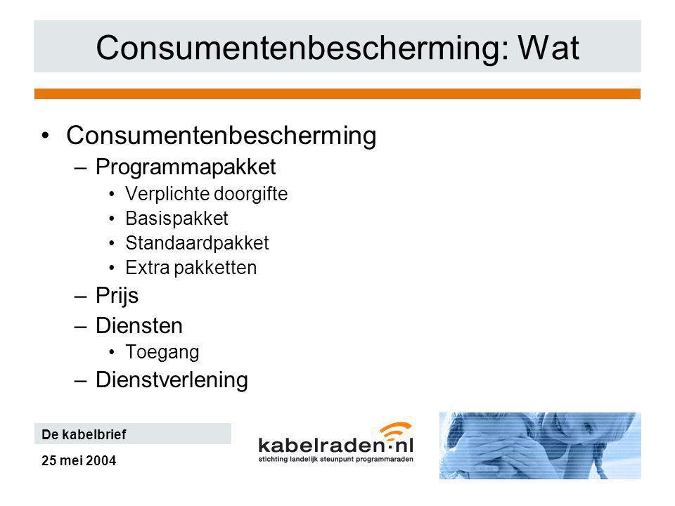 25 mei 2004 De kabelbrief Consumentenbescherming: Wat Consumentenbescherming –Programmapakket Verplichte doorgifte Basispakket Standaardpakket Extra pakketten –Prijs –Diensten Toegang –Dienstverlening