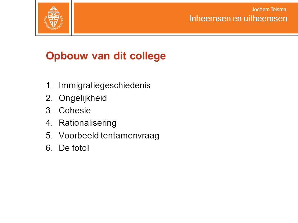 Opbouw van dit college 1.Immigratiegeschiedenis 2.Ongelijkheid 3.Cohesie 4.Rationalisering 5.Voorbeeld tentamenvraag 6.De foto! Inheemsen en uitheemse