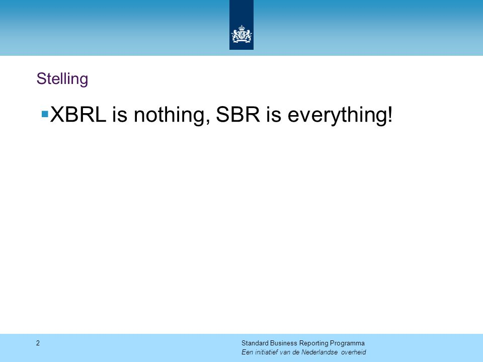 Stelling  XBRL is nothing, SBR is everything! 2Standard Business Reporting Programma Een initiatief van de Nederlandse overheid