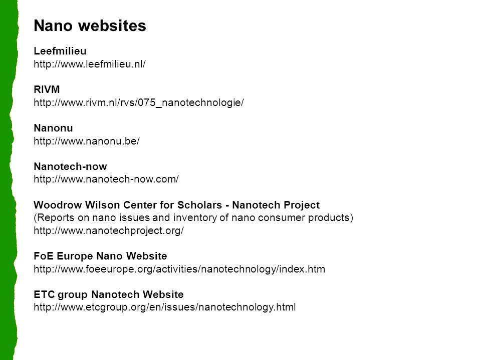 Nano websites Leefmilieu http://www.leefmilieu.nl/ RIVM http://www.rivm.nl/rvs/075_nanotechnologie/ Nanonu http://www.nanonu.be/ Nanotech-now http://www.nanotech-now.com/ Woodrow Wilson Center for Scholars - Nanotech Project (Reports on nano issues and inventory of nano consumer products) http://www.nanotechproject.org/ FoE Europe Nano Website http://www.foeeurope.org/activities/nanotechnology/index.htm ETC group Nanotech Website http://www.etcgroup.org/en/issues/nanotechnology.html
