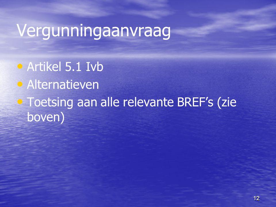 12 Vergunningaanvraag Artikel 5.1 Ivb Alternatieven Toetsing aan alle relevante BREF's (zie boven)
