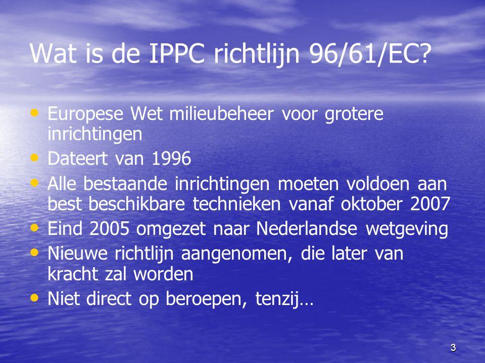3 Wat is de IPPC richtlijn 96/61/EC? Europese Wet milieubeheer voor grotere inrichtingen Dateert van 1996 Alle bestaande inrichtingen moeten voldoen a